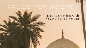 Pause for Poetry: In conversation with Rakaya Esime Fetuga